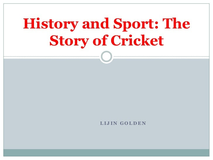 History and Sport: The   Story of Cricket          LIJIN GOLDEN
