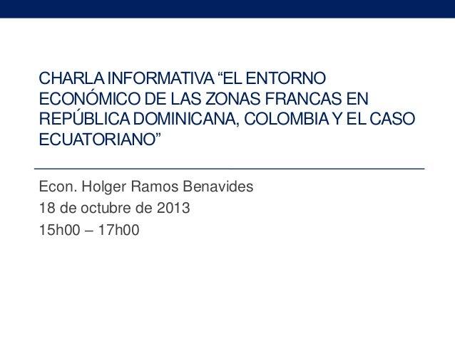 """CHARLA INFORMATIVA """"EL ENTORNO ECONÓMICO DE LAS ZONAS FRANCAS EN REPÚBLICA DOMINICANA, COLOMBIA Y EL CASO ECUATORIANO"""" Eco..."""