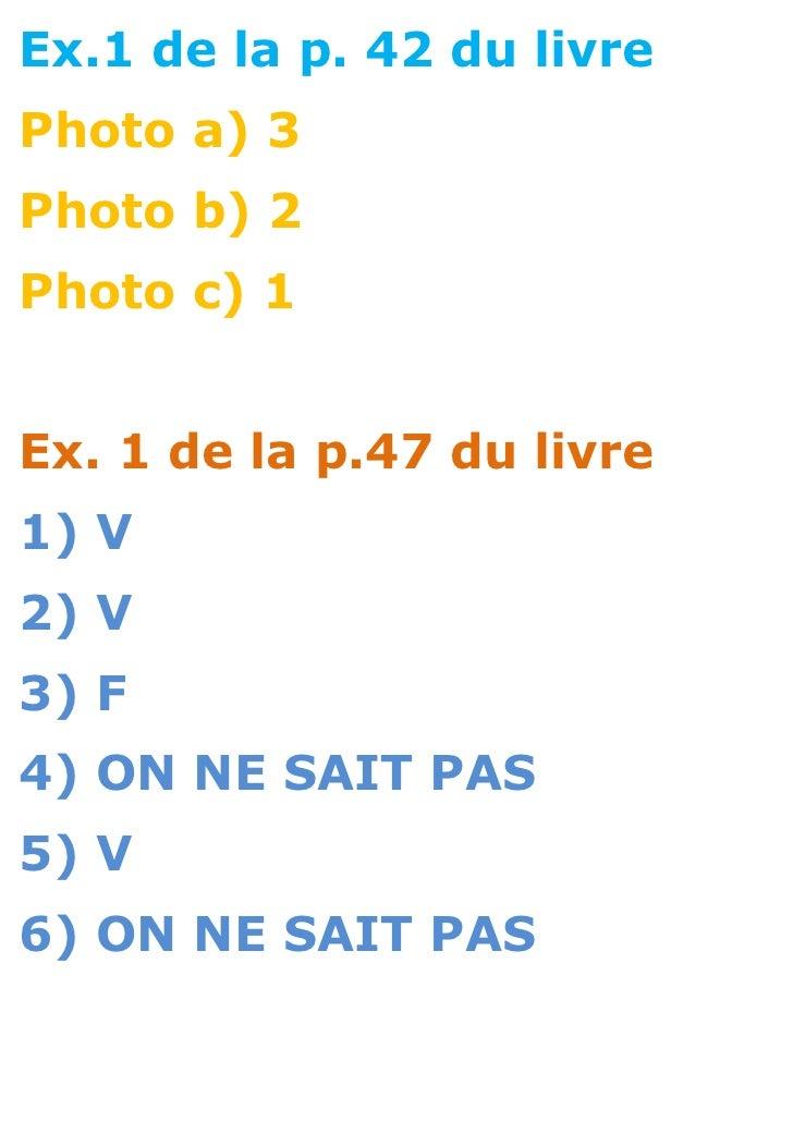 Ex.1 de la p. 42 du livrePhoto a) 3Photo b) 2Photo c) 1Ex. 1 de la p.47 du livre1) V2) V3) F4) ON NE SAIT PAS5) V6) ON NE ...