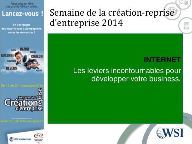 Semaine de la création-reprise  d'entreprise 2014  INTERNET  Les leviers incontournables pour  développer votre business.