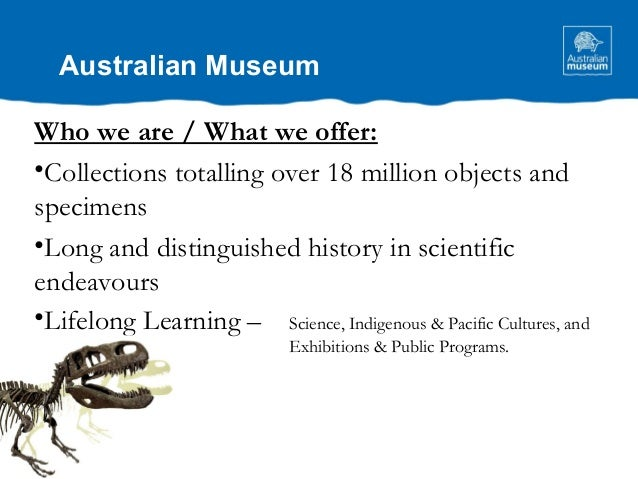 Australian Museum Who we are / What we offer: •Collections totalling over 18 million objects and specimens •Long and disti...