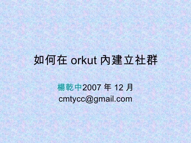 如何在 orkut 內建立社群 楊乾中 2007 年 12 月  [email_address]