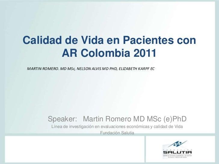 Calidad de Vida en Pacientes con       AR Colombia 2011MARTIN ROMERO. MD MSc, NELSON ALVIS MD PHD, ELIZABETH KARPF EC     ...