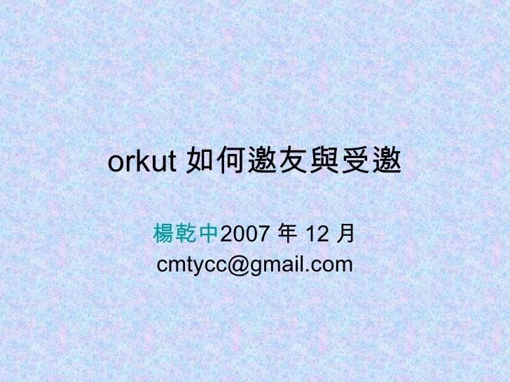 orkut 如何邀友與受邀 楊乾中 2007 年 12 月  [email_address]