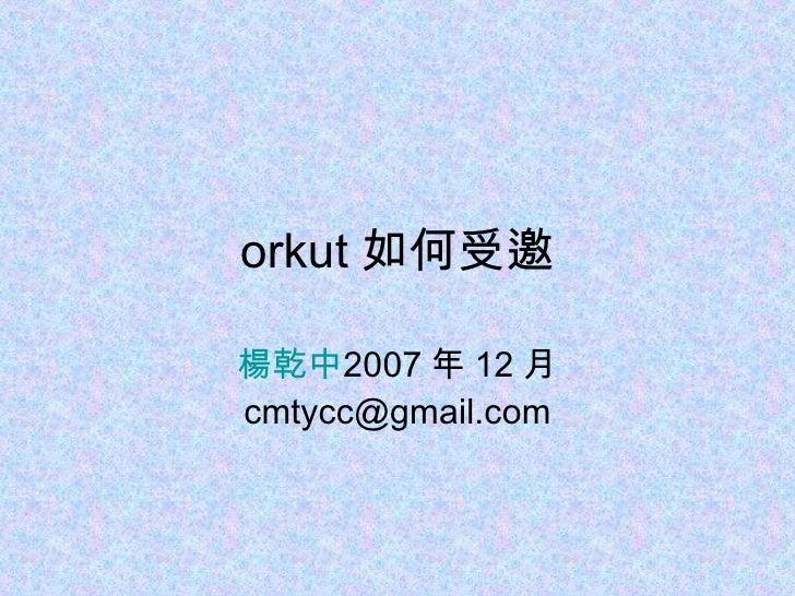 orkut 如何受邀 楊乾中 2007 年 12 月  [email_address]