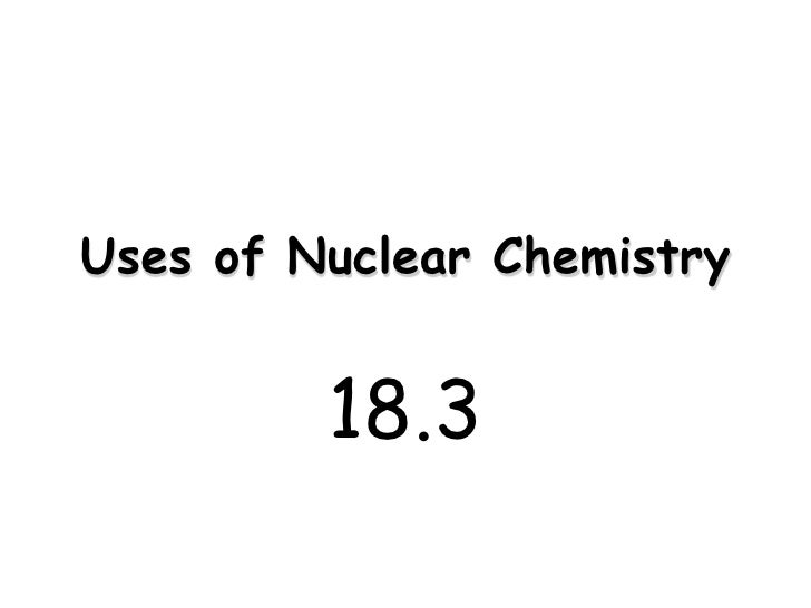 Uses of Nuclear Chemistry            18.3