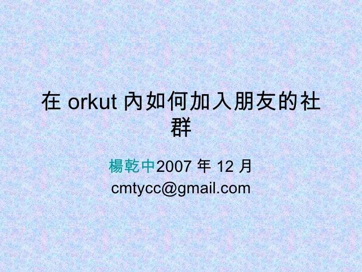 在 orkut 內如何加入朋友的社群 楊乾中 2007 年 12 月  [email_address]