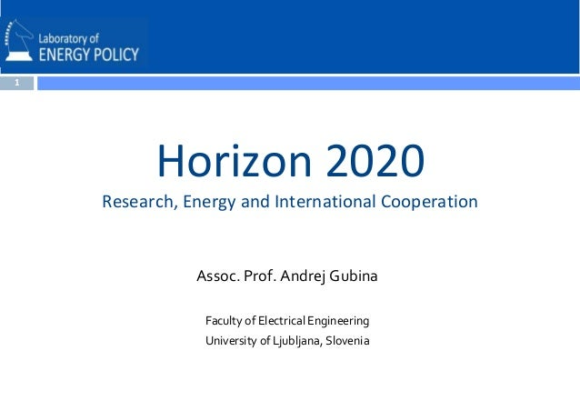1  Horizon 2020 Research, Energy and International Cooperation  Assoc. Prof. Andrej Gubina Faculty of Electrical Engineeri...