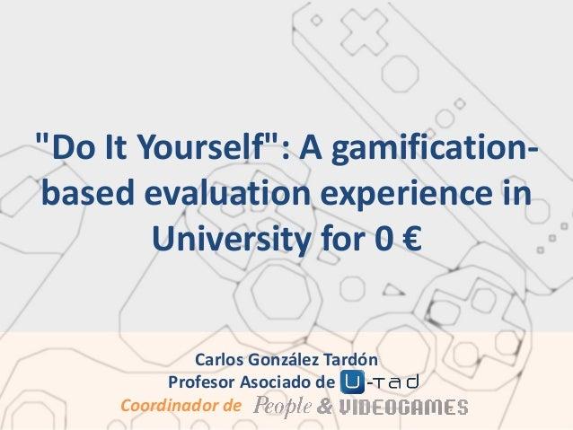 """Do It Yourself"": A gamificationbased evaluation experience in University for 0 € Carlos González Tardón Profesor Asociado..."