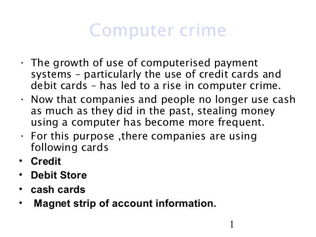 1 Computer crime • The growth of use of computerised payment systems – particularly the use of credit cards and debit card...