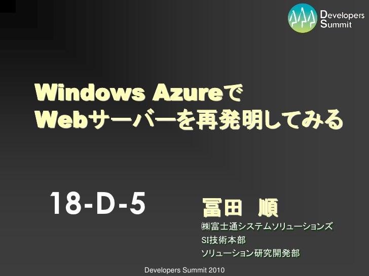 Windows Azureで Webサーバーを再発明してみる   18-D-5              冨田 順                     ㈱富士通システムソリューションズ                     SI技術本部 ...