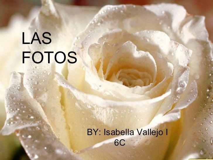 FOTOS<br />LAS FOTOS<br />FOTOS<br />BY: Isabella Vallejo I<br />          6C <br />BY: Isabella Vallejo I<br />          ...