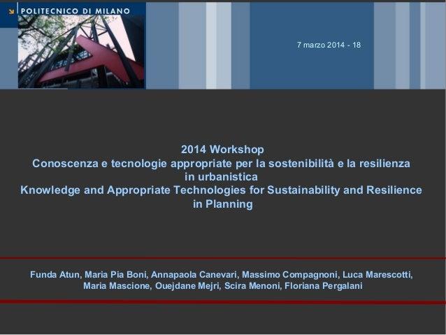 7 marzo 2014 - 18  2014 Workshop Conoscenza e tecnologie appropriate per la sostenibilità e la resilienza in urbanistica K...