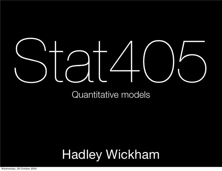 Stat405               Quantitative models                                  Hadley Wickham Wednesday, 28 October 2009