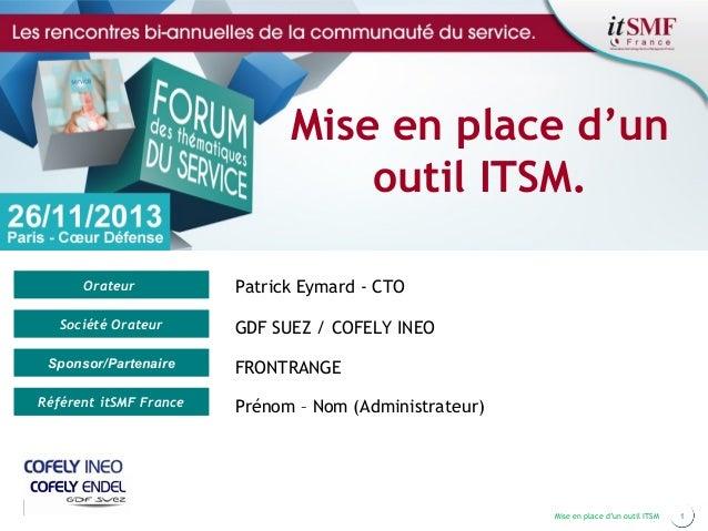 Mise en place d'un outil ITSM. Orateur Société Orateur Sponsor/Partenaire Référent itSMF France  Patrick Eymard - CTO GDF ...