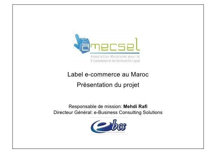 .           Label e-commerce au Maroc           Présentation du projet          Responsable de mission: Mehdi Rafi Directe...