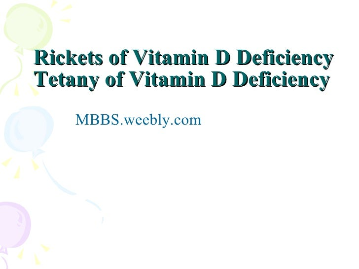 Rickets of Vitamin D Deficiency  Tetany of Vitamin D Deficiency <ul><li>MBBS.weebly.com </li></ul>