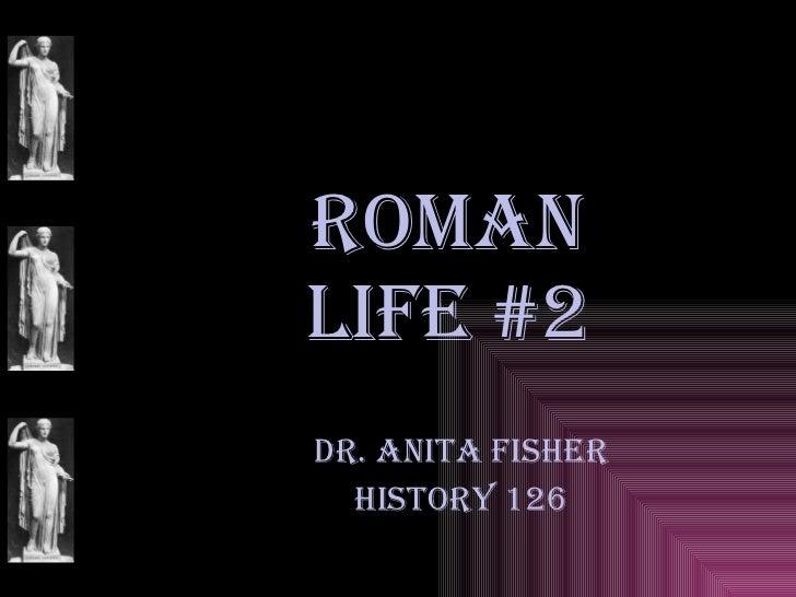 ROMAN LIFE #2 Dr. Anita Fisher History 126
