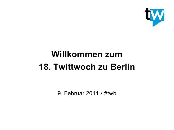 Willkommen zum18. Twittwoch zu Berlin    9. Februar 2011 • #twb