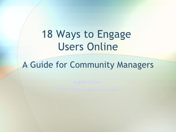 18 Ways to Engage  Users Online A Guide for Community Managers Angela Connor  http://blog.angelaconnor.com