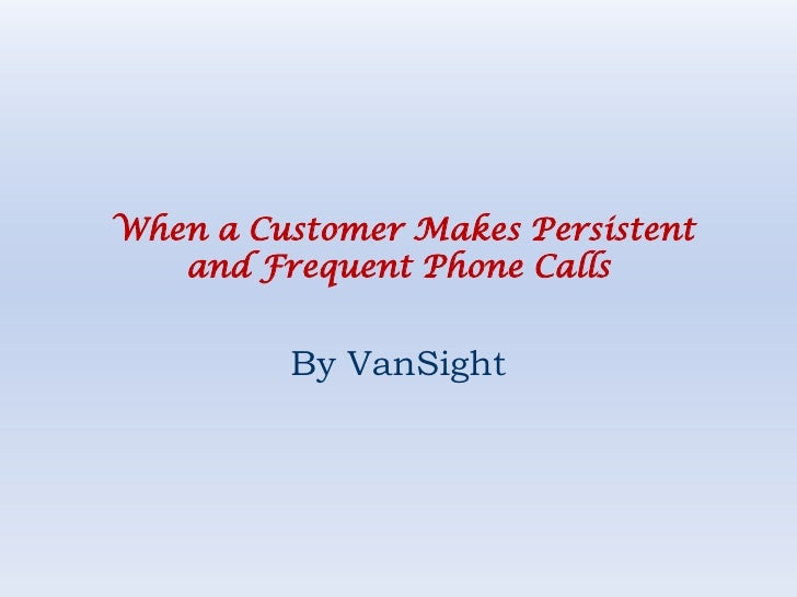 When a Customer Makes Persistent and Frequent Phone Calls<br />By VanSight<br />