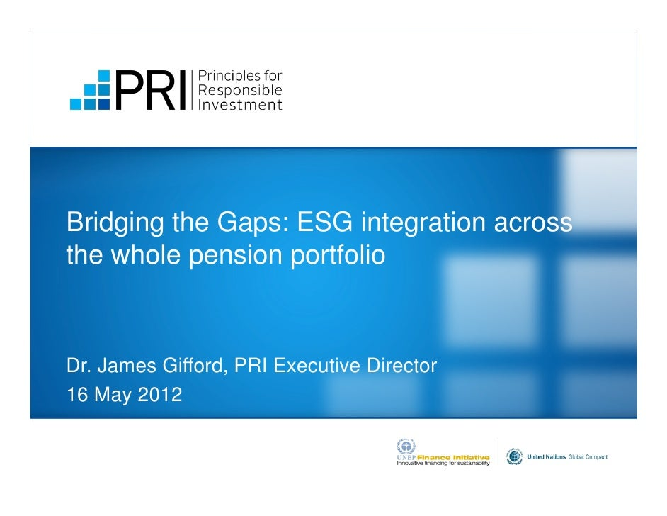 Bridging the Gaps: ESG integration acrossthe whole pension portfolioDr. James Gifford, PRI Executive Director16 May 2012