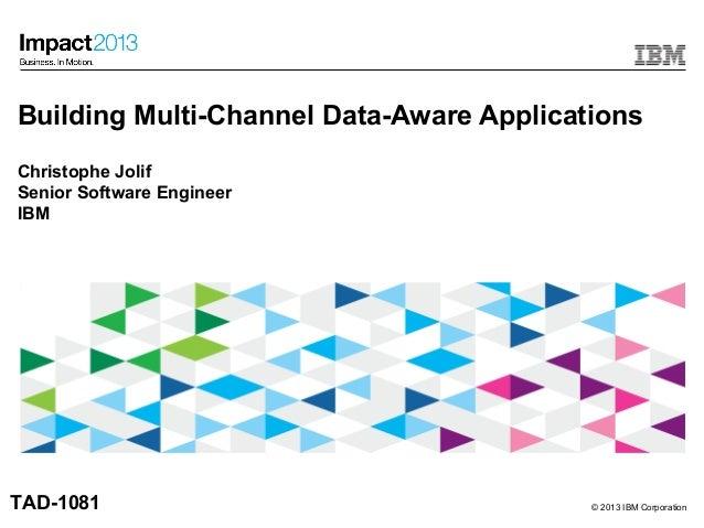 © 2013 IBM CorporationBuilding Multi-Channel Data-Aware ApplicationsChristophe JolifSenior Software EngineerIBMTAD-1081