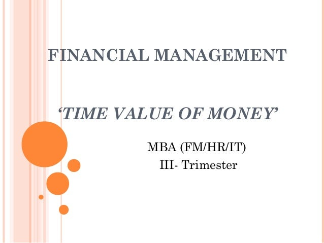 FINANCIAL MANAGEMENT 'TIME VALUE OF MONEY' MBA (FM/HR/IT) III- Trimester