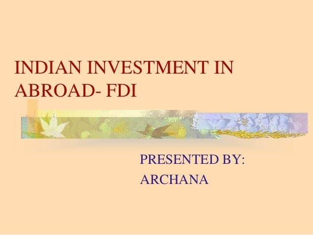 INDIAN INVESTMENT IN ABROAD- FDI PRESENTED BY: ARCHANA