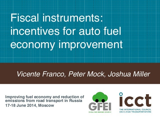 Fiscal instruments: incentives for auto fuel economy improvement ! Vicente Franco, Peter Mock, Joshua Miller! Improving fu...