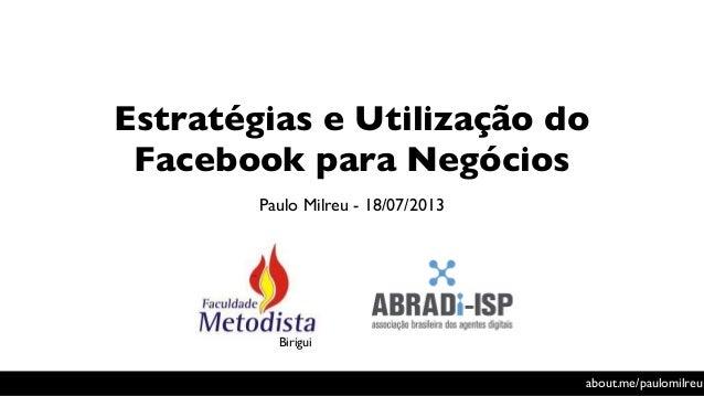 Estratégias e Utilização do Facebook para Negócios Paulo Milreu - 18/07/2013 about.me/paulomilreu Birigui