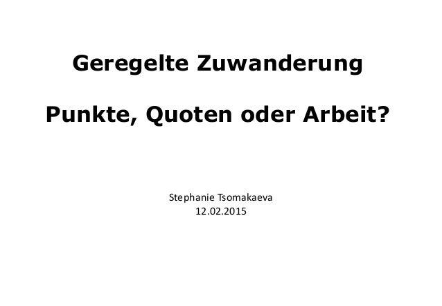 Geregelte Zuwanderung Punkte, Quoten oder Arbeit? Stephanie Tsomakaeva 12.02.2015