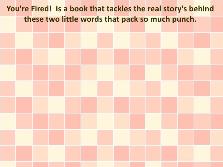 Youre Fired! is a book that tackles the real storys behind     these two little words that pack so much punch.