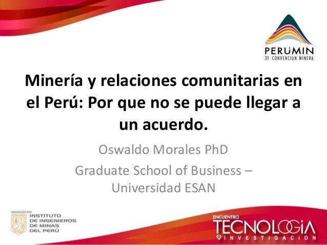 Minería y relaciones comunitarias en el Perú: Por que no se puede llegar a un acuerdo.  Oswaldo Morales PhD  Graduate Scho...