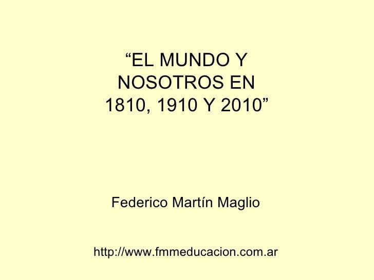 """"""" EL MUNDO Y NOSOTROS EN 1810, 1910 Y 2010"""" Federico Martín Maglio http://www.fmmeducacion.com.ar"""
