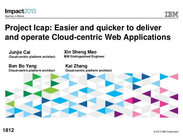 © 2013 IBM CorporationProject Icap: Easier and quicker to deliverand operate Cloud-centric Web ApplicationsXin Sheng MaoIB...