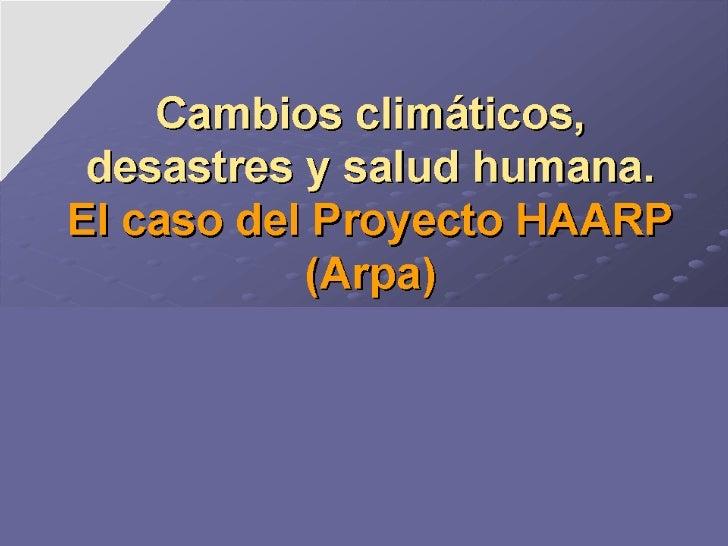 Cambios climáticos, desastres y salud humana. El caso del Proyecto HAARP (Arpa) Consideraciones para la reflexión Prof. Dr...