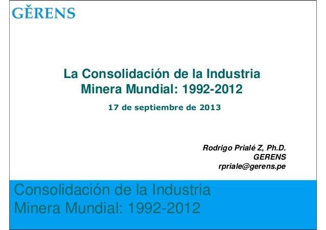 Consolidación de la Industria Minera Mundial: 1992-2012 Rodrigo Prialé Z, Ph.D. GERENS rpriale@gerens.pe La Consolidación ...