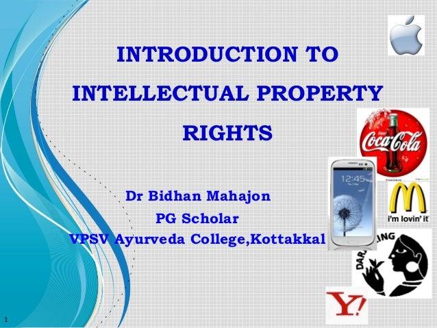 INTRODUCTION TO INTELLECTUAL PROPERTY RIGHTS Dr Bidhan Mahajon PG Scholar VPSV Ayurveda College,Kottakkal  1