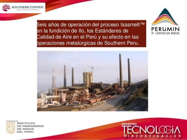 Seis años de operación del proceso Isasmelt™ en la fundición de Ilo, los Estándares de Calidad de Aire en el Perú y su efe...