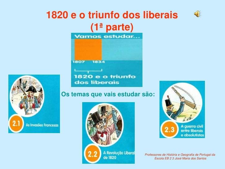 1820 e o triunfo dos liberais(1ª parte)<br />Os temas que vais estudar são:<br />Professores de História e Geografia de Po...