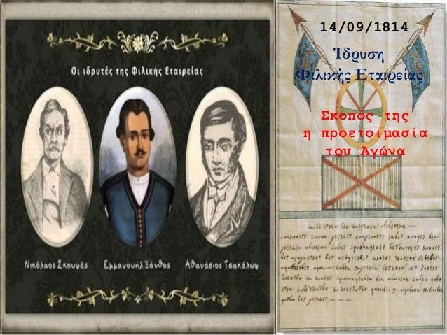 14/09/1814 Ίδρυση Φιλικής Εταιρείας Σκοπός της η προετοιμασία του Αγώνα