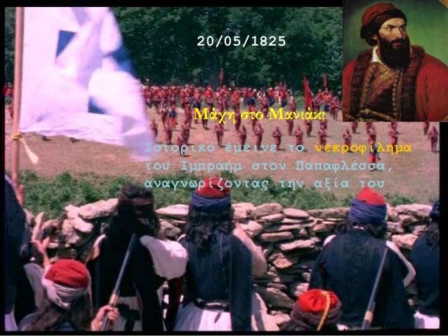 Μάχη στο Μανιάκι 20/05/1825 Ιστορικό έμεινε το νεκροφίλημα του Ιμπραήμ στον Παπαφλέσσα, αναγνωρίζοντας την αξία του