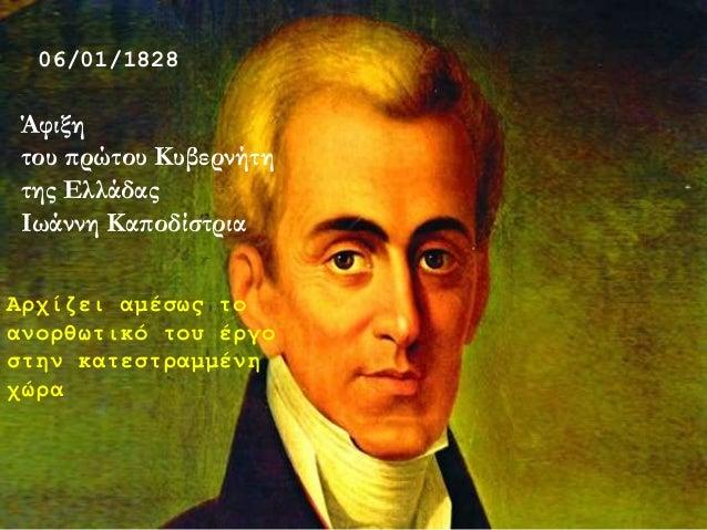 06/01/1828 Άφιξη του πρώτου Κυβερνήτη της Ελλάδας Ιωάννη Καποδίστρια Αρχίζει αμέσως το ανορθωτικό του έργο στην κατεστραμμ...