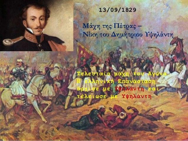 13/09/1829 Μάχη της Πέτρας – Νίκη του Δημήτριου Υψηλάντη Τελευταία μάχη του Αγώνα. Η ελληνική Επανάσταση άρχισε με Υψηλάντ...