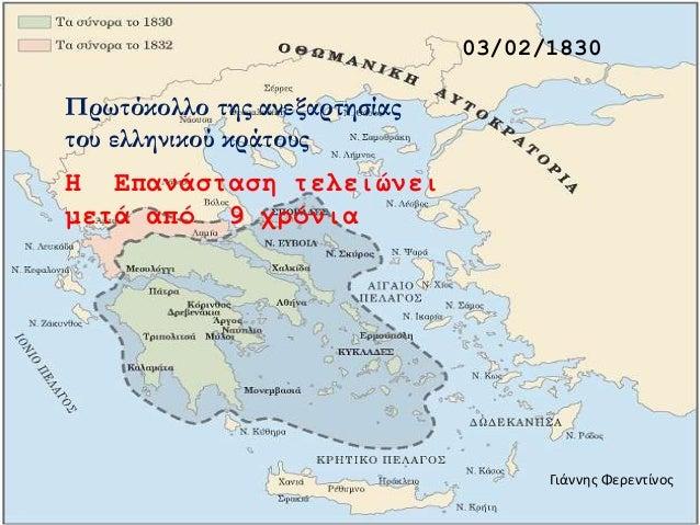 03/02/1830 Πρωτόκολλο της ανεξαρτησίας του ελληνικού κράτους Η Επανάσταση τελειώνει μετά από 9 χρόνια Γιάννης Φερεντίνος