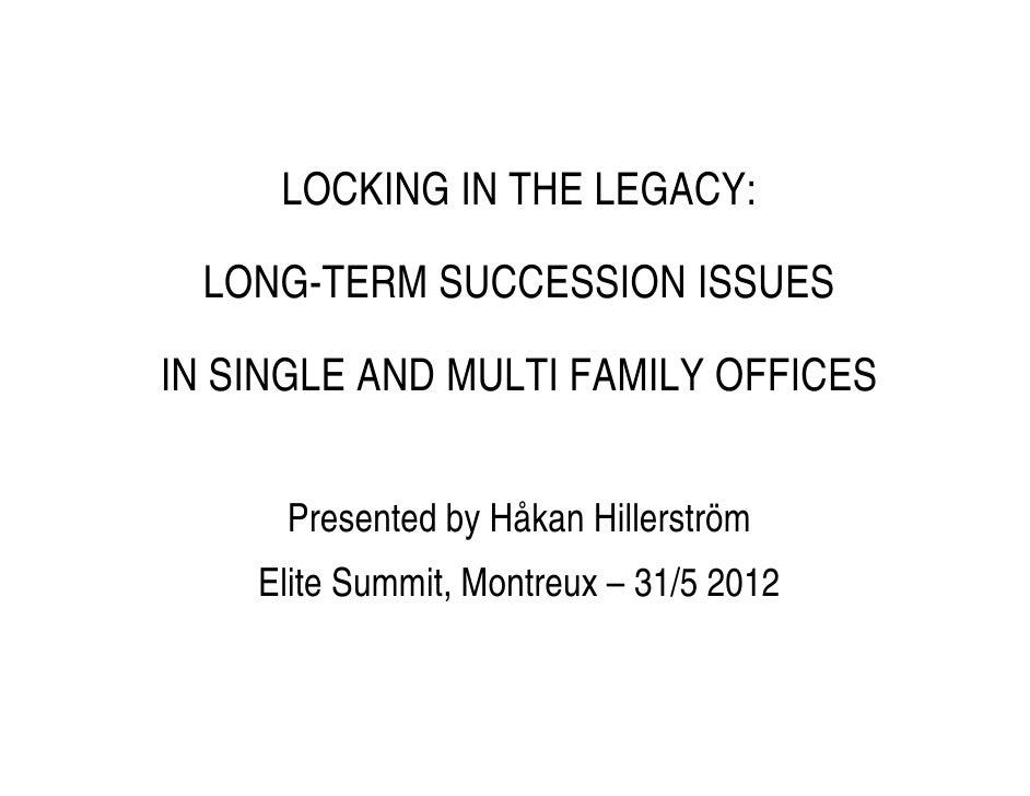 LOCKING IN THE LEGACY:  LONG-TERM SUCCESSION ISSUESIN SINGLE AND MULTI FAMILY OFFICES      Presented by Håkan Hillerström ...