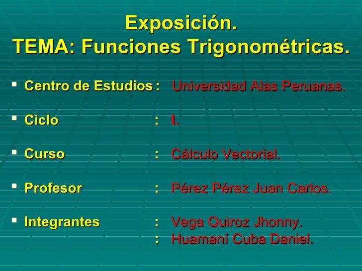 Exposición.TEMA: Funciones Trigonométricas. Centro de Estudios : Universidad Alas Peruanas. Ciclo             : I. Curs...