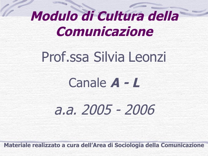 Modulo di Cultura della Comunicazione <ul><li>Prof.ssa Silvia Leonzi </li></ul><ul><li>Canale  A - L </li></ul><ul><li>a.a...