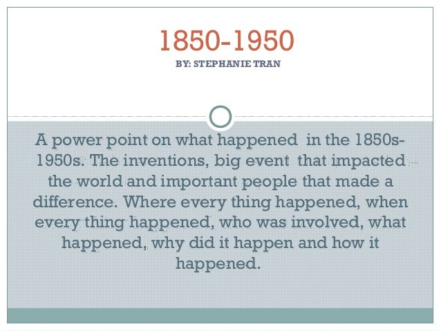 BY: STEPHANIE TRAN 1850-1950 A power point on what happened in the 1850s- 1950s. The inventions, big event that impacted t...
